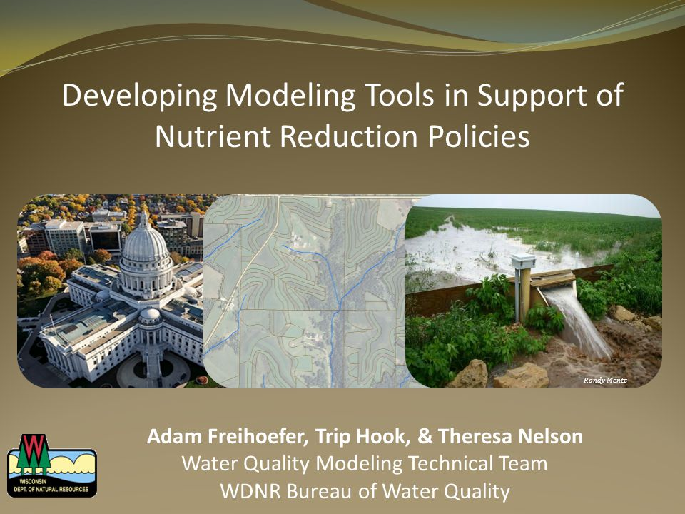 Developing Modeling Tools in Support of Nutrient Reduction Policies Randy Mentz Adam Freihoefer, Trip Hook, & Theresa Nelson Water Quality Modeling Technical Team WDNR Bureau of Water Quality