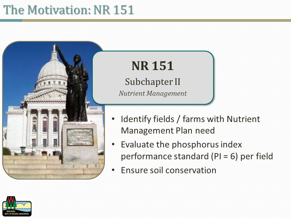 NR 151 Subchapter II Nutrient Management NR 151 Subchapter II Nutrient Management The Motivation: NR 151 Identify fields / farms with Nutrient Management Plan need Evaluate the phosphorus index performance standard (PI = 6) per field Ensure soil conservation
