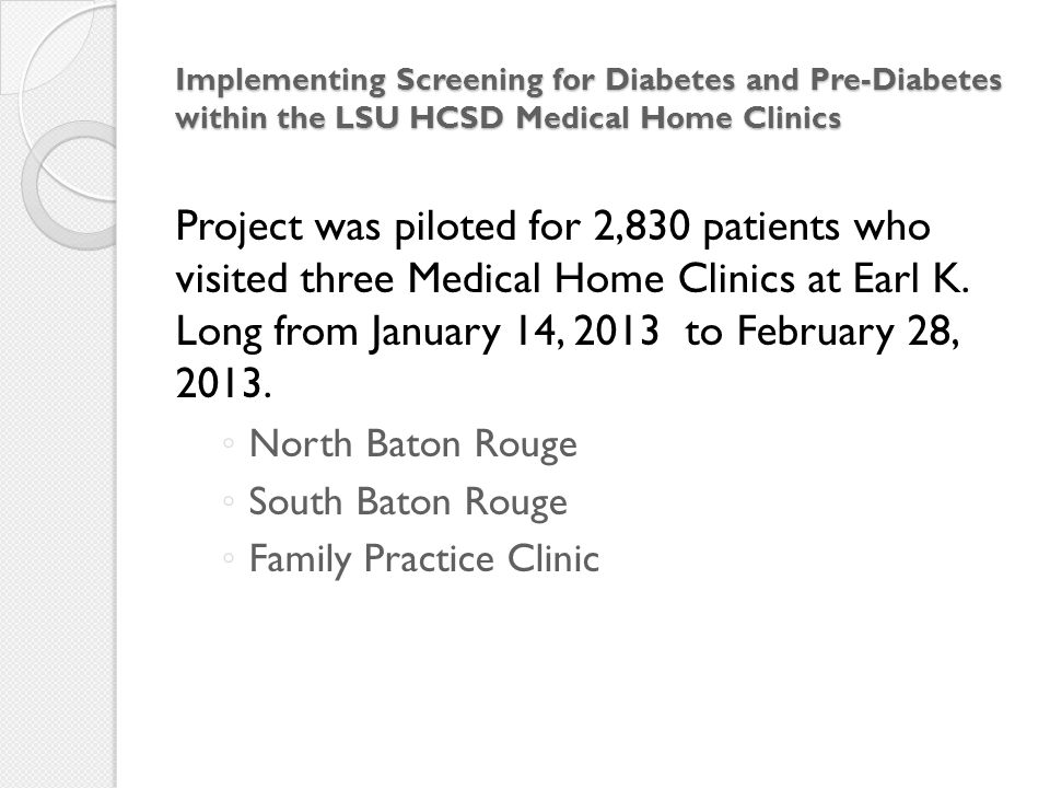 Implementing Screening for Diabetes and Pre-Diabetes within the LSU HCSD Medical Home Clinics Project was piloted for 2,830 patients who visited three Medical Home Clinics at Earl K.