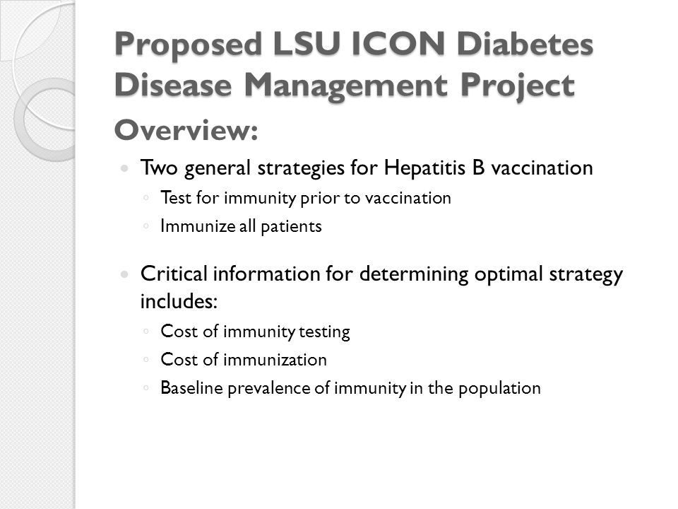 Proposed LSU ICON Diabetes Disease Management Project Overview: Two general strategies for Hepatitis B vaccination ◦ Test for immunity prior to vaccination ◦ Immunize all patients Critical information for determining optimal strategy includes: ◦ Cost of immunity testing ◦ Cost of immunization ◦ Baseline prevalence of immunity in the population