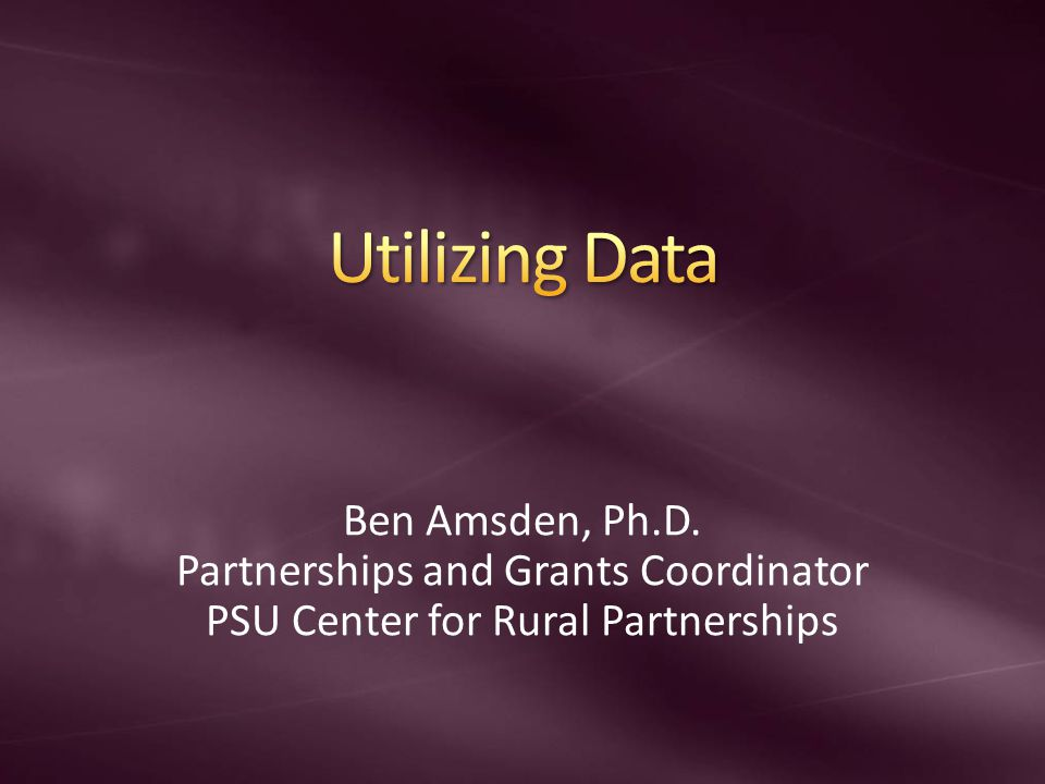 Ben Amsden, Ph.D. Partnerships and Grants Coordinator PSU Center for Rural Partnerships