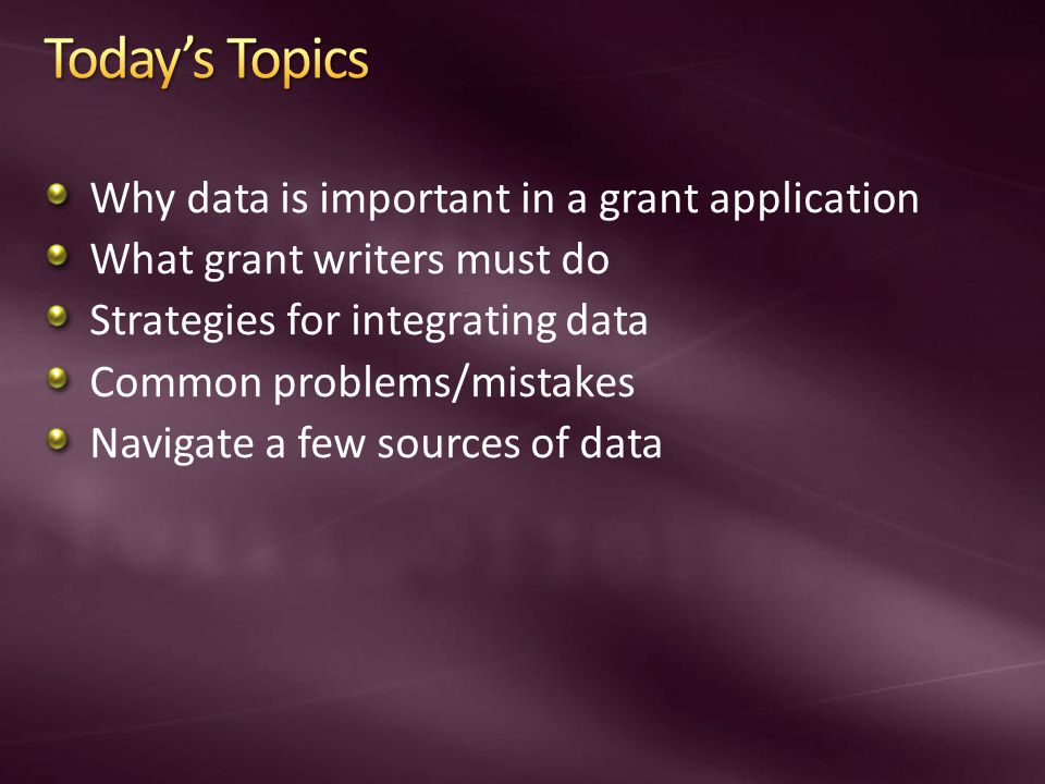 Why data is important in a grant application What grant writers must do Strategies for integrating data Common problems/mistakes Navigate a few sources of data
