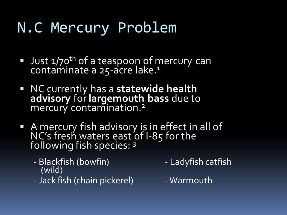 N.C Mercury Problem  Just 1/70 th of a teaspoon of mercury can contaminate a 25-acre lake. 1  NC currently has a statewide health advisory for large