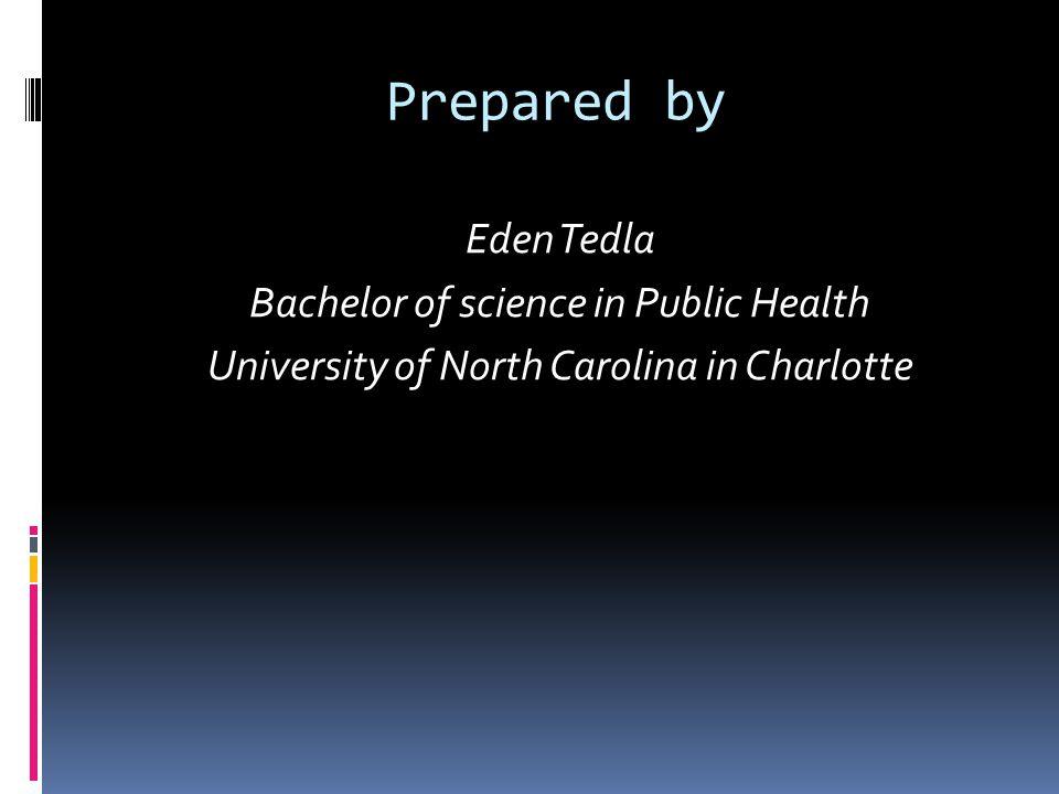 Prepared by Eden Tedla Bachelor of science in Public Health University of North Carolina in Charlotte