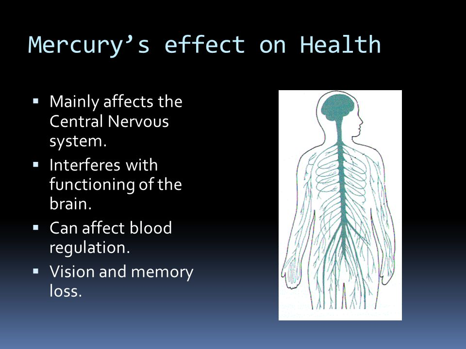 Mercury's effect on Health  Mainly affects the Central Nervous system.  Interferes with functioning of the brain.  Can affect blood regulation.  V