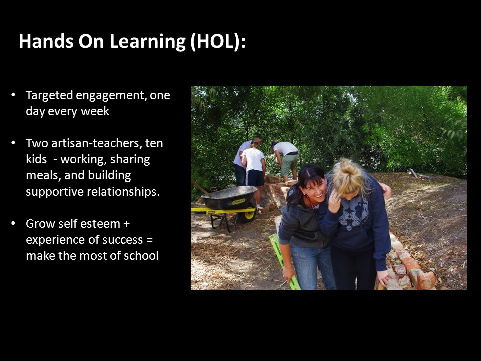 Hands On Learning (HOL): Targeted engagement, one day every week Two artisan-teachers, ten kids - working, sharing meals, and building supportive relationships.
