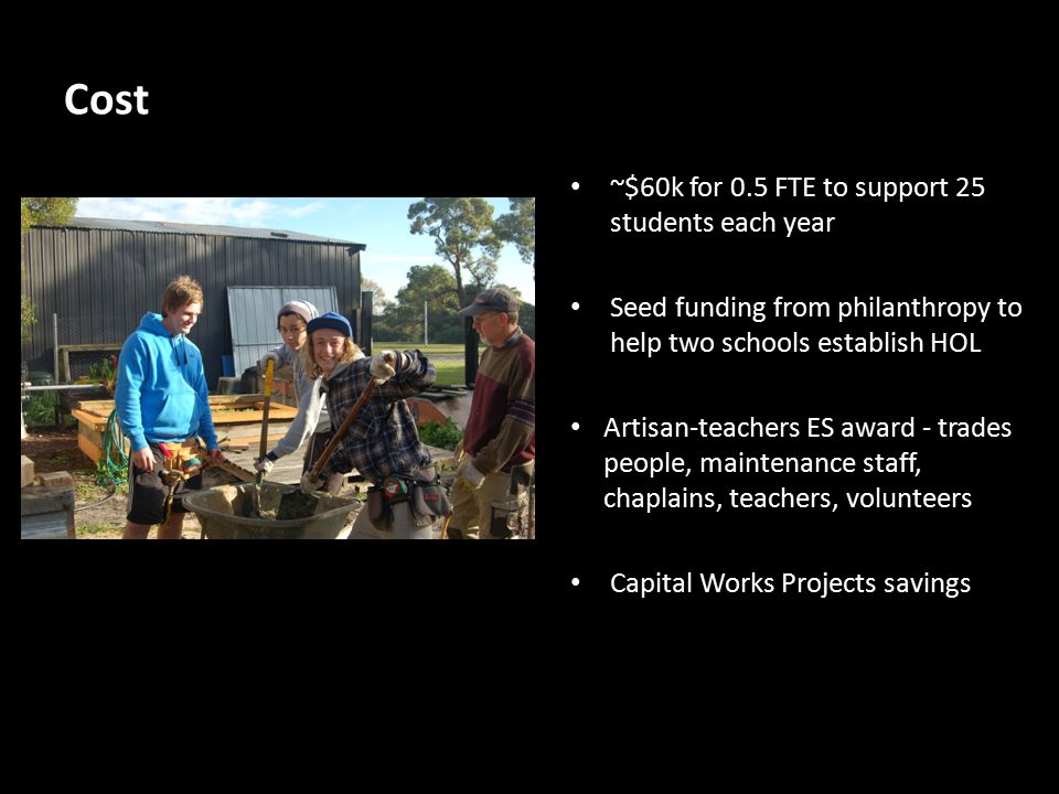 Cost ~$60k for 0.5 FTE to support 25 students each year Seed funding from philanthropy to help two schools establish HOL Artisan-teachers ES award - trades people, maintenance staff, chaplains, teachers, volunteers Capital Works Projects savings