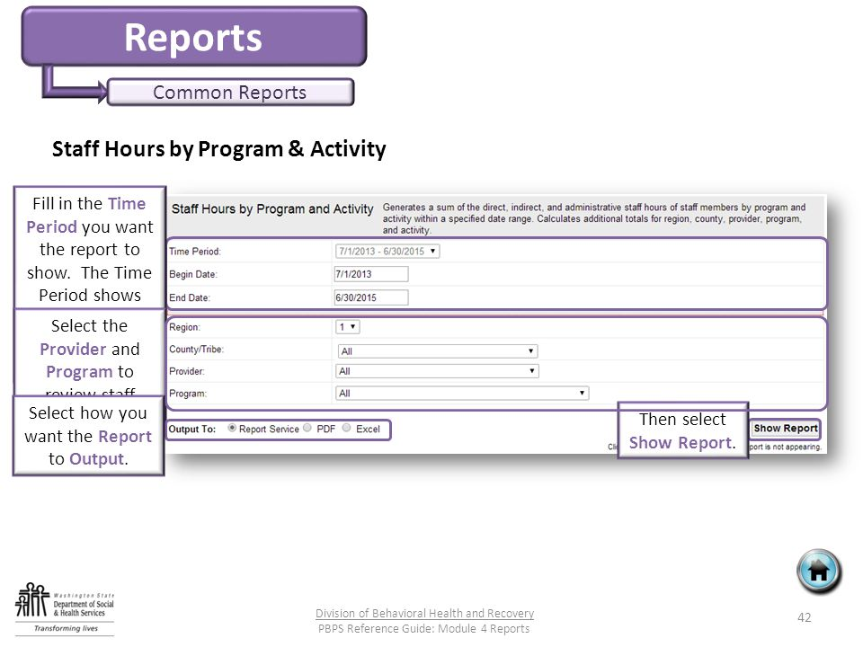 Reports Common Reports Staff Hours by Program & Activity 42 Division of Behavioral Health and Recovery PBPS Reference Guide: Module 4 Reports Fill in the Time Period you want the report to show.