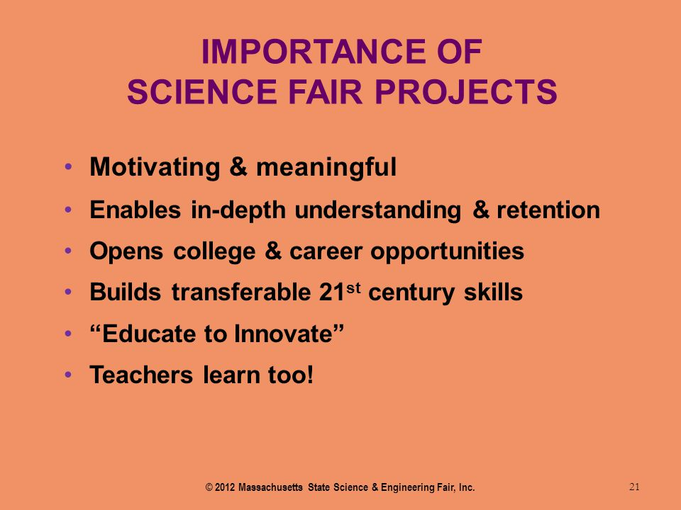IMPORTANCE OF SCIENCE FAIR PROJECTS 21 Motivating & meaningful Enables in-depth understanding & retention Opens college & career opportunities Builds