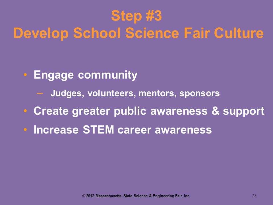 Step #3 Develop School Science Fair Culture 23 Engage community – Judges, volunteers, mentors, sponsors Create greater public awareness & support Incr