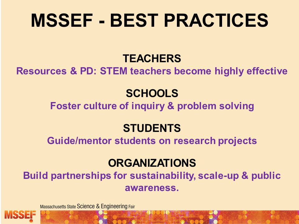 MSSEF - BEST PRACTICES TEACHERS Resources & PD: STEM teachers become highly effective SCHOOLS Foster culture of inquiry & problem solving STUDENTS Gui
