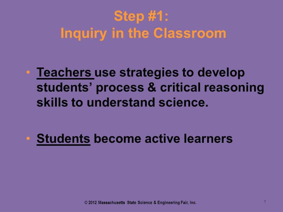 Step #1: Inquiry in the Classroom 7 Teachers use strategies to develop students' process & critical reasoning skills to understand science. Students b