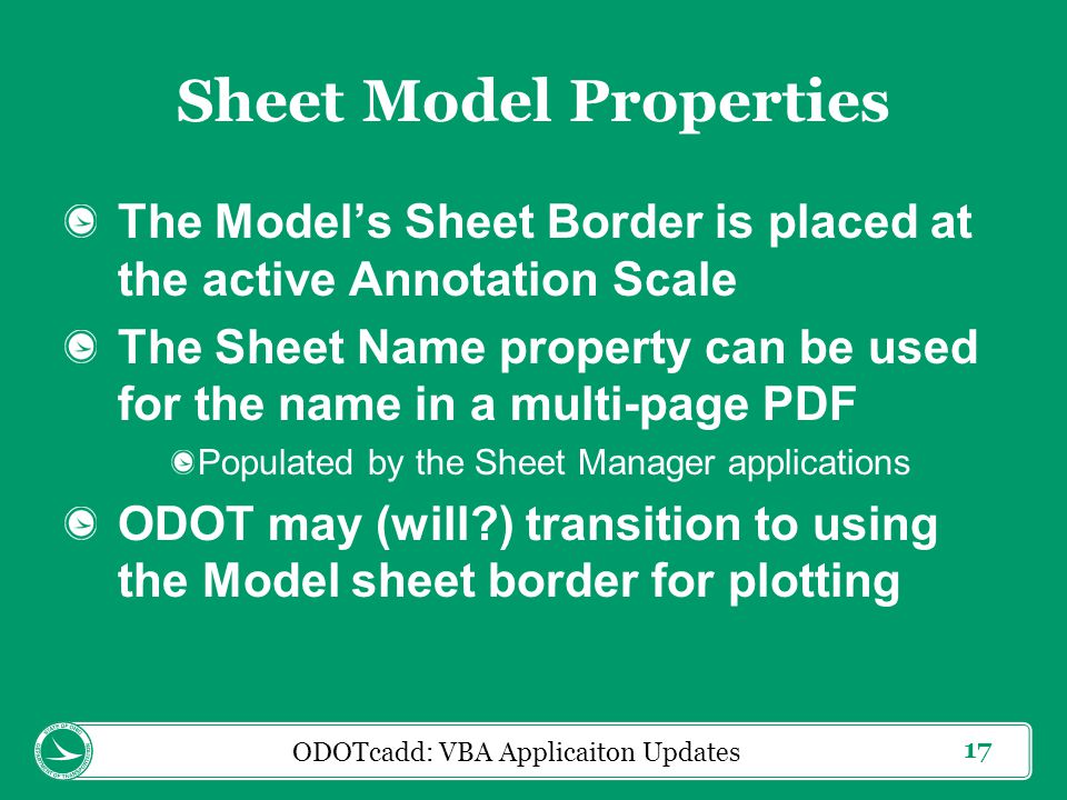 17 Sheet Model Properties The Model's Sheet Border is placed at the active Annotation Scale The Sheet Name property can be used for the name in a multi-page PDF Populated by the Sheet Manager applications ODOT may (will ) transition to using the Model sheet border for plotting ODOTcadd: VBA Applicaiton Updates