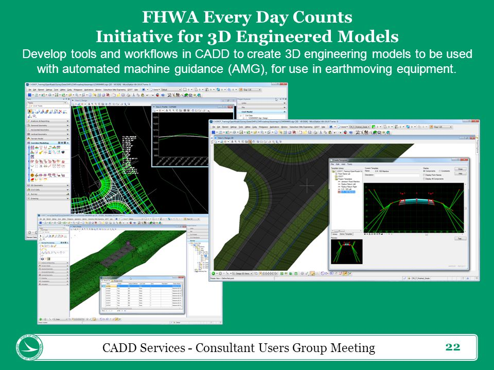 22 CADD Services - Consultant Users Group Meeting FHWA Every Day Counts Initiative for 3D Engineered Models Develop tools and workflows in CADD to create 3D engineering models to be used with automated machine guidance (AMG), for use in earthmoving equipment.