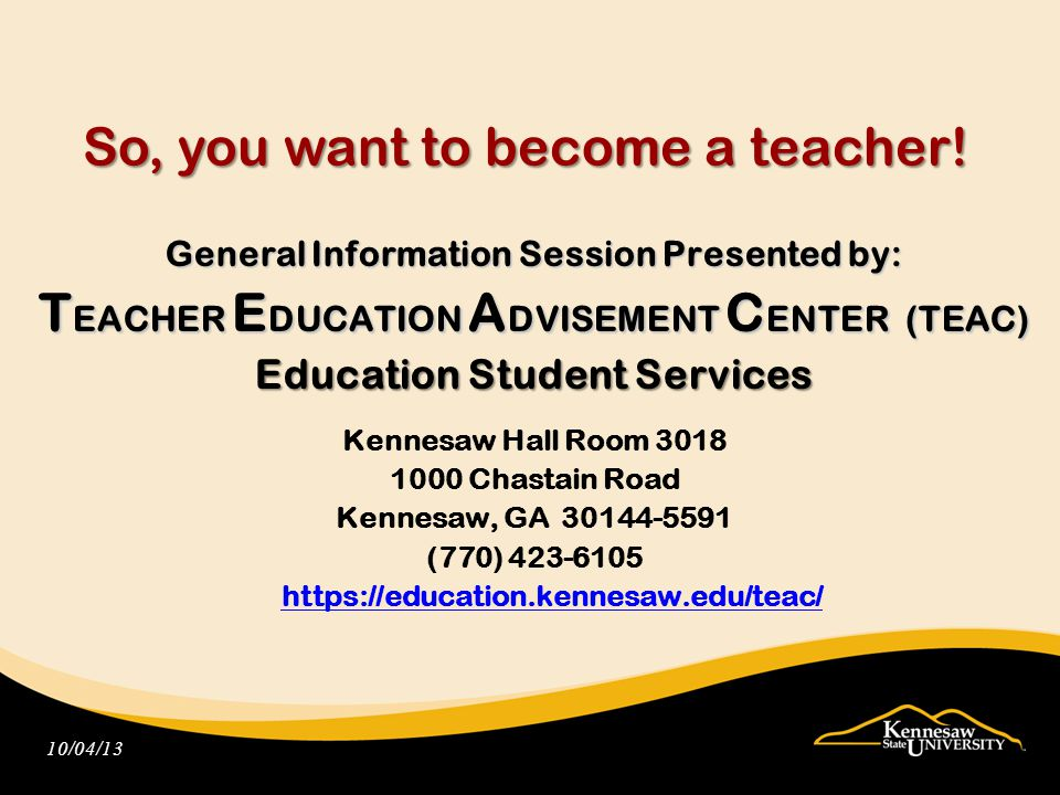 Complete the information form Complete an evaluation form Visit the TEAC website: Teacher Education application forms PowerPoint presentation Frequently Asked Questions https://education.kennesaw.edu/teac/ Please Remember To