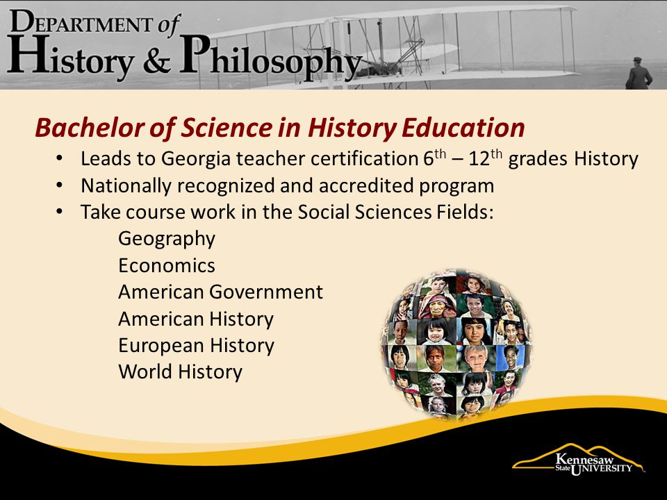 Bachelor of Science in History Education Leads to Georgia teacher certification 6 th – 12 th grades History Nationally recognized and accredited program Take course work in the Social Sciences Fields: Geography Economics American Government American History European History World History