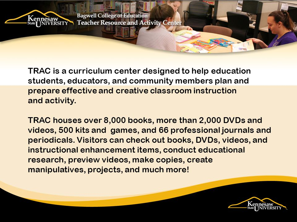 TRAC is a curriculum center designed to help education students, educators, and community members plan and prepare effective and creative classroom instruction and activity.
