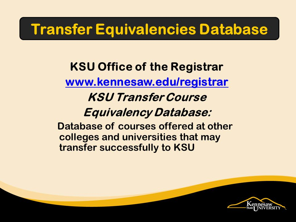 KSU Office of the Registrar www.kennesaw.edu/registrar KSU Transfer Course Equivalency Database: Database of courses offered at other colleges and universities that may transfer successfully to KSU Transfer Equivalencies Database