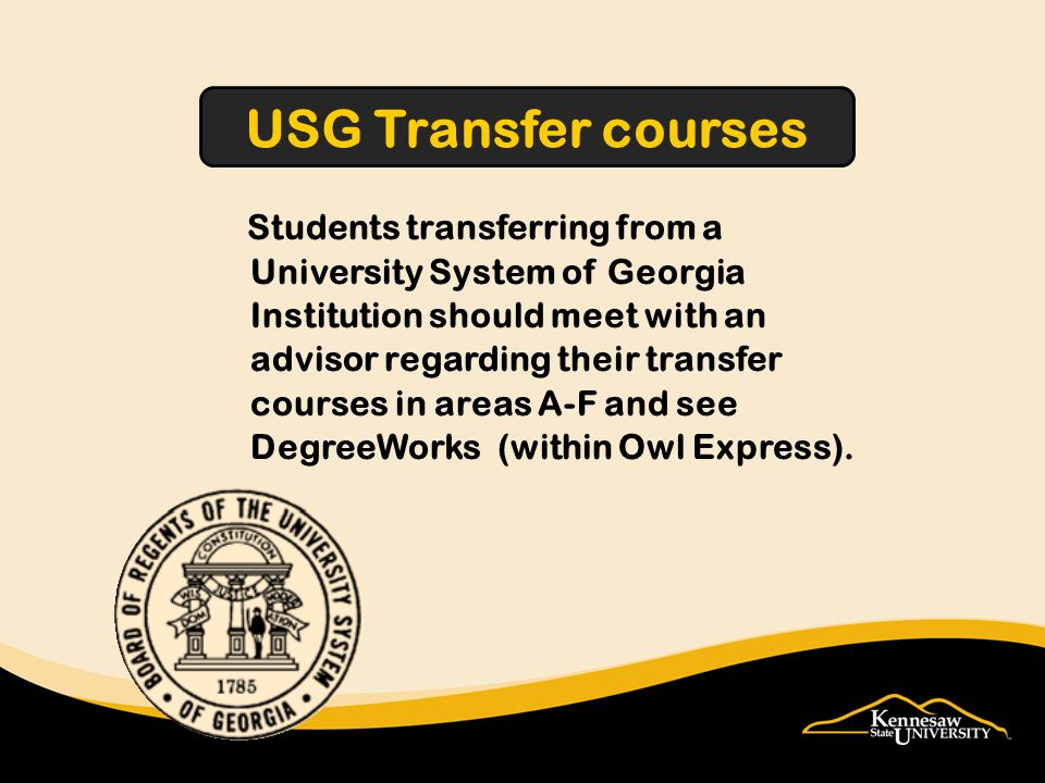 Students transferring from a University System of Georgia Institution should meet with an advisor regarding their transfer courses in areas A-F and see DegreeWorks (within Owl Express).