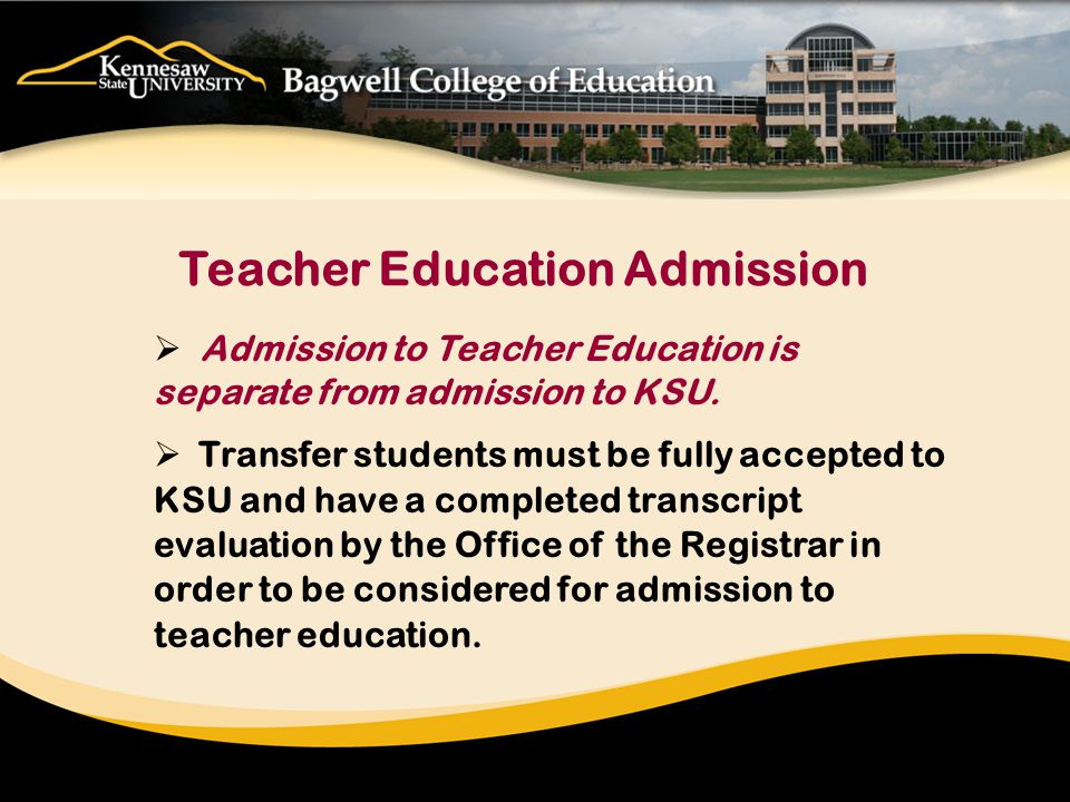  Admission to Teacher Education is separate from admission to KSU.