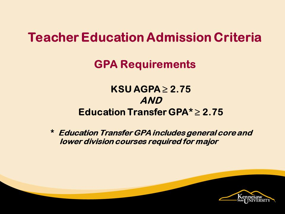 GPA Requirements KSU AGPA ≥ 2.75 AND Education Transfer GPA* ≥ 2.75 * Education Transfer GPA includes general core and lower division courses required for major Teacher Education Admission Criteria
