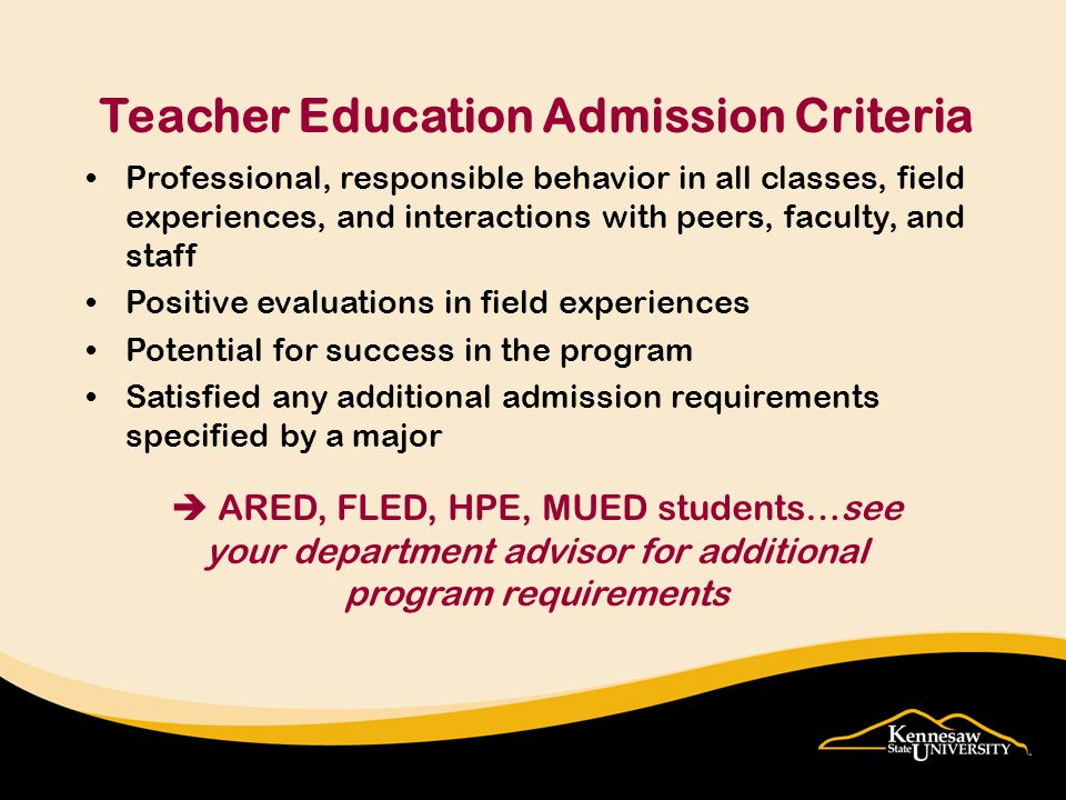 Professional, responsible behavior in all classes, field experiences, and interactions with peers, faculty, and staff Positive evaluations in field experiences Potential for success in the program Satisfied any additional admission requirements specified by a major Teacher Education Admission Criteria  ARED, FLED, HPE, MUED students…see your department advisor for additional program requirements