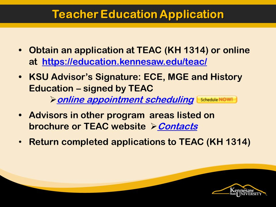 Obtain an application at TEAC (KH 1314) or online at https://education.kennesaw.edu/teac/https://education.kennesaw.edu/teac/ KSU Advisor's Signature: ECE, MGE and History Education – signed by TEAC  online appointment scheduling online appointment scheduling Advisors in other program areas listed on brochure or TEAC website  Contacts Contacts Return completed applications to TEAC (KH 1314) Teacher Education Application