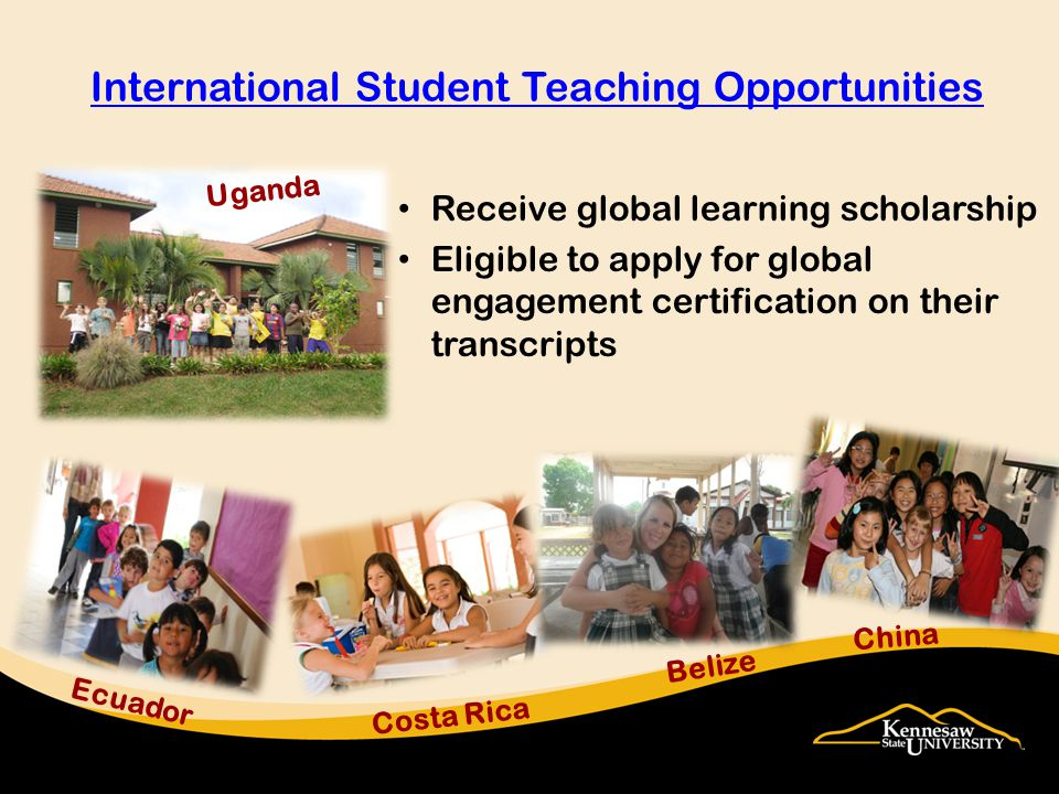 Receive global learning scholarship Eligible to apply for global engagement certification on their transcripts International Student Teaching Opportunities Costa Rica Ecuador China Belize Uganda