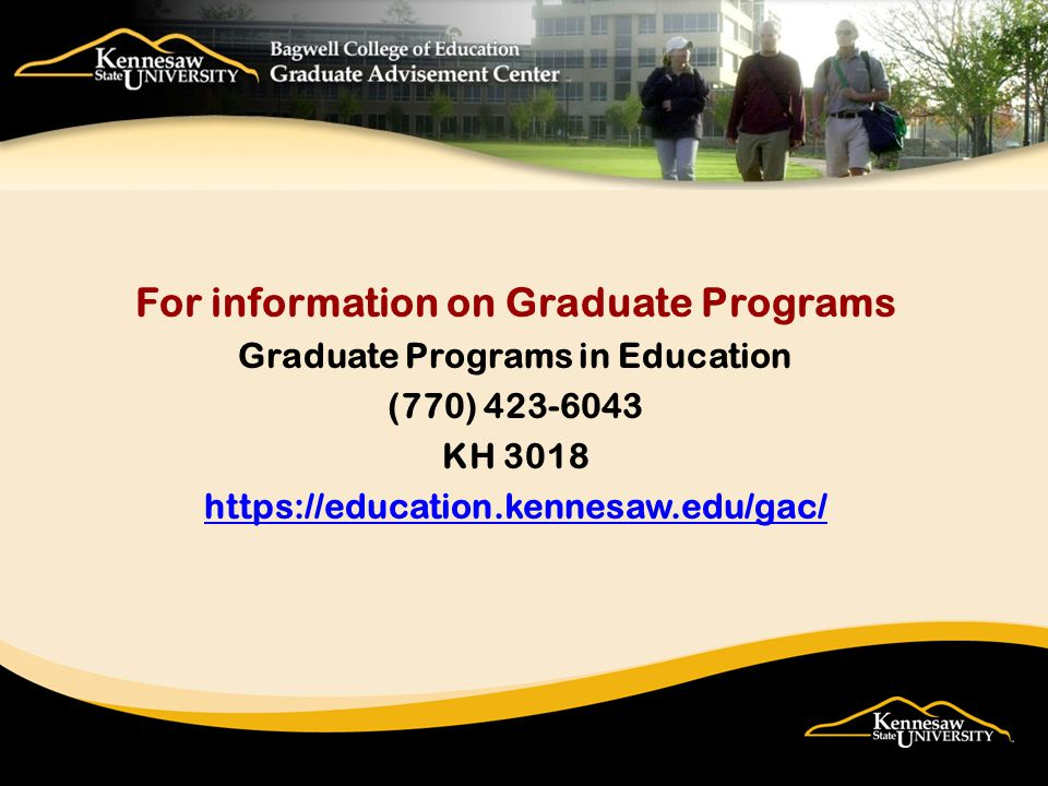 For information on Graduate Programs Graduate Programs in Education (770) 423-6043 KH 3018 https://education.kennesaw.edu/gac/