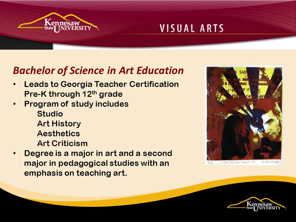 Bachelor of Science in Art Education Leads to Georgia Teacher Certification Pre-K through 12 th grade Program of study includes Studio Art History Aesthetics Art Criticism Degree is a major in art and a second major in pedagogical studies with an emphasis on teaching art.