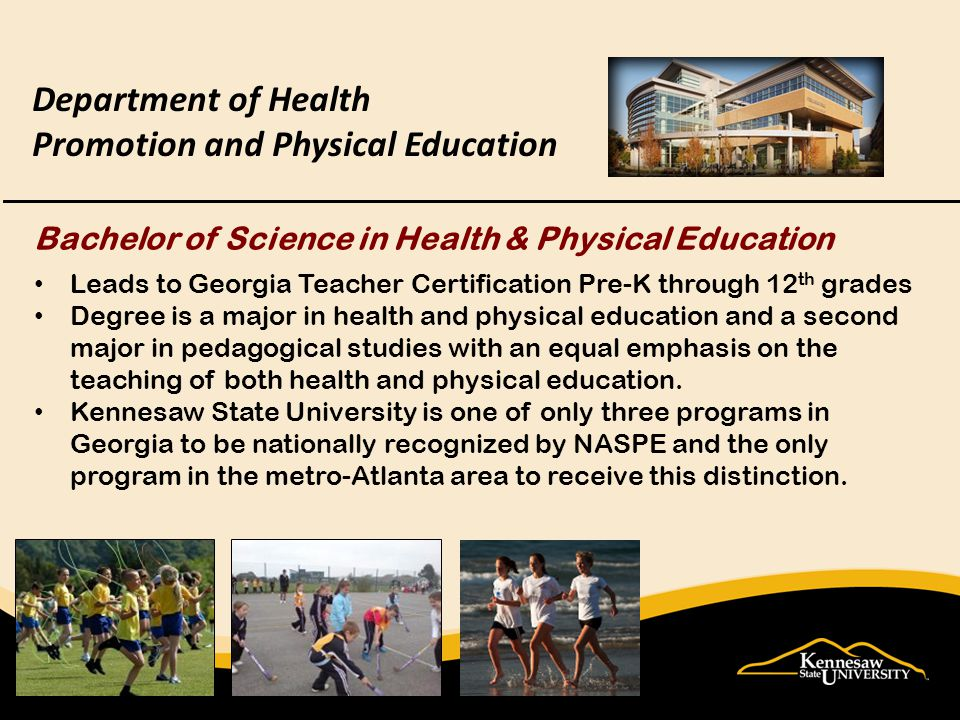 Department of Health Promotion and Physical Education Bachelor of Science in Health & Physical Education Leads to Georgia Teacher Certification Pre-K through 12 th grades Degree is a major in health and physical education and a second major in pedagogical studies with an equal emphasis on the teaching of both health and physical education.
