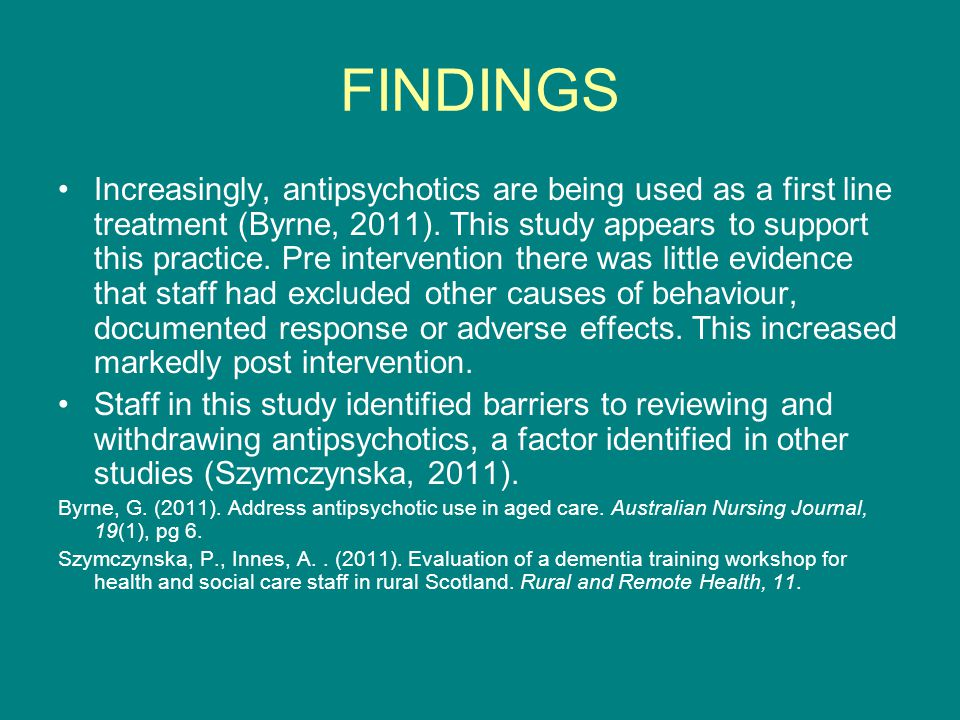 FINDINGS Increasingly, antipsychotics are being used as a first line treatment (Byrne, 2011).