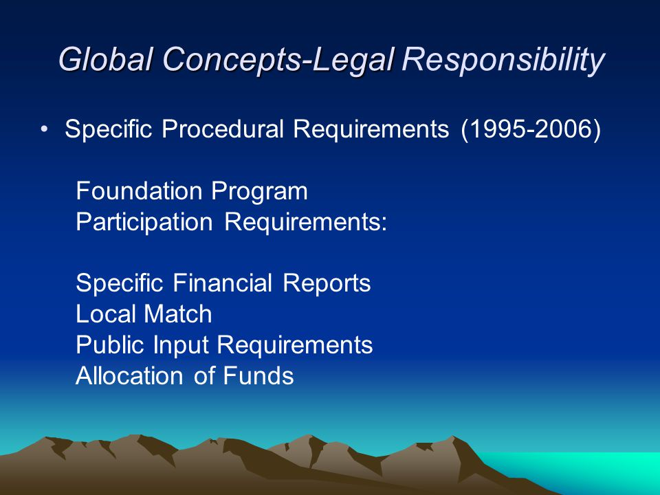 Global Concepts-Legal Global Concepts-Legal Responsibility Specific Procedural Requirements (1995-2006) Foundation Program Participation Requirements: