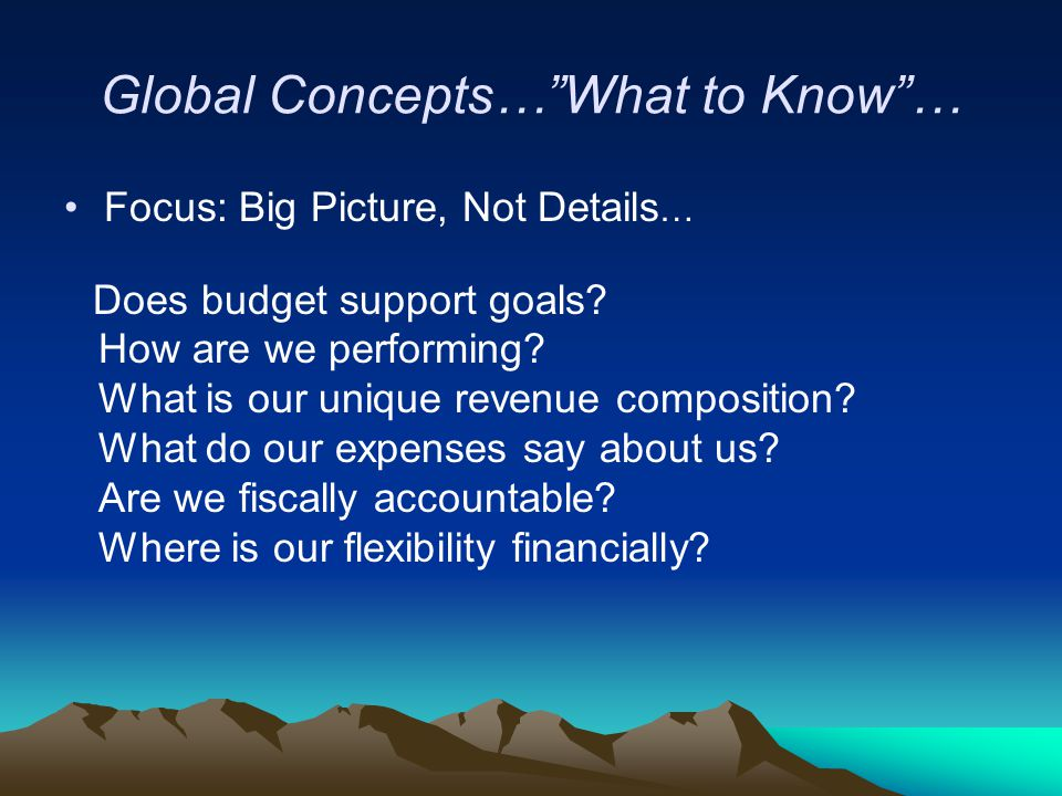"""Global Concepts…""""What to Know""""… Focus: Big Picture, Not Details … Does budget support goals? How are we performing? What is our unique revenue composi"""