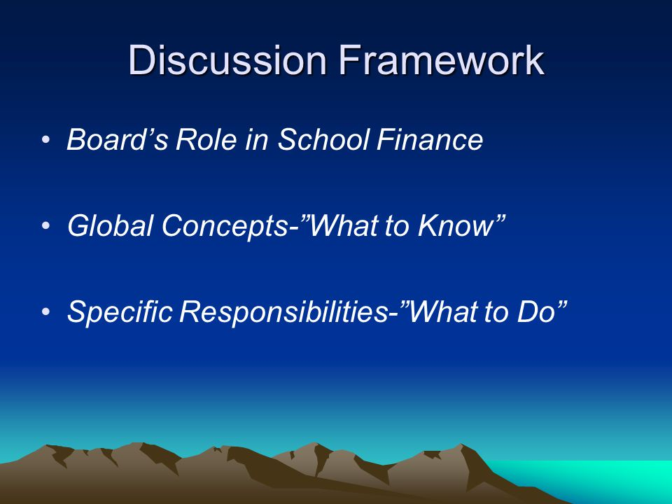 Discussion Framework Board's Role in School Finance Global Concepts- What to Know Specific Responsibilities- What to Do