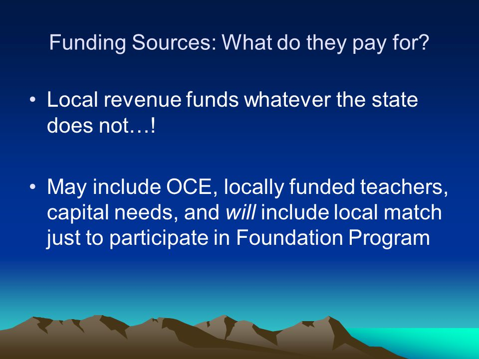 Funding Sources: What do they pay for? Local revenue funds whatever the state does not…! May include OCE, locally funded teachers, capital needs, and