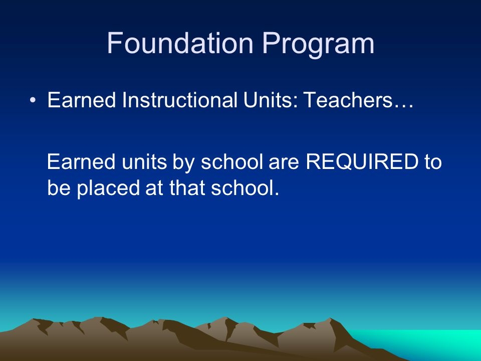Foundation Program Earned Instructional Units: Teachers… Earned units by school are REQUIRED to be placed at that school.