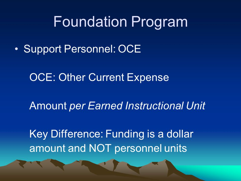 Foundation Program Support Personnel: OCE OCE: Other Current Expense Amount per Earned Instructional Unit Key Difference: Funding is a dollar amount a