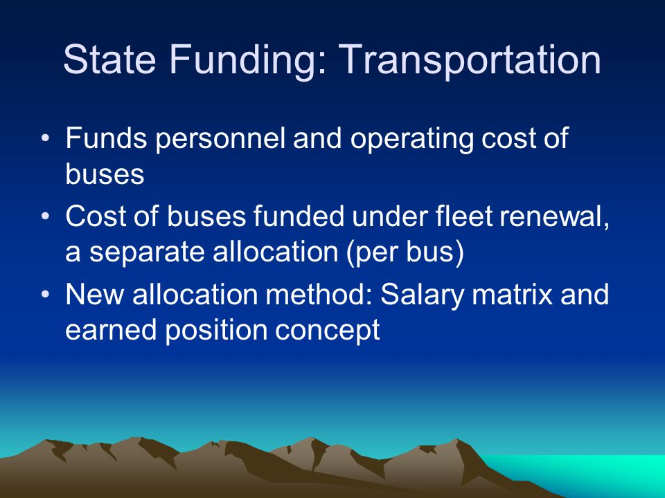 State Funding: Transportation Funds personnel and operating cost of buses Cost of buses funded under fleet renewal, a separate allocation (per bus) New allocation method: Salary matrix and earned position concept