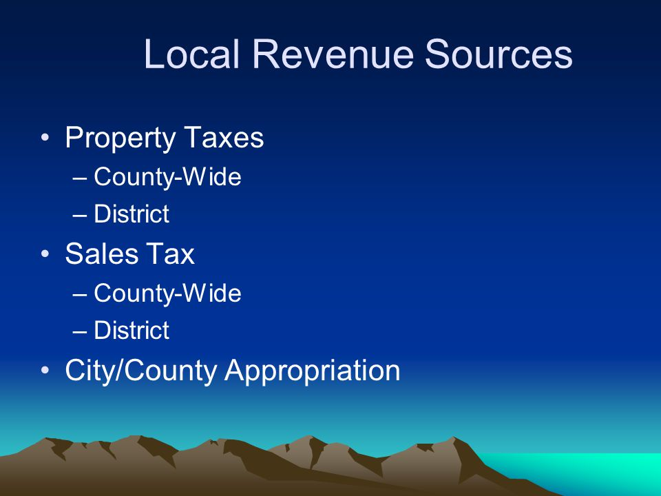 Local Revenue Sources Property Taxes –County-Wide –District Sales Tax –County-Wide –District City/County Appropriation