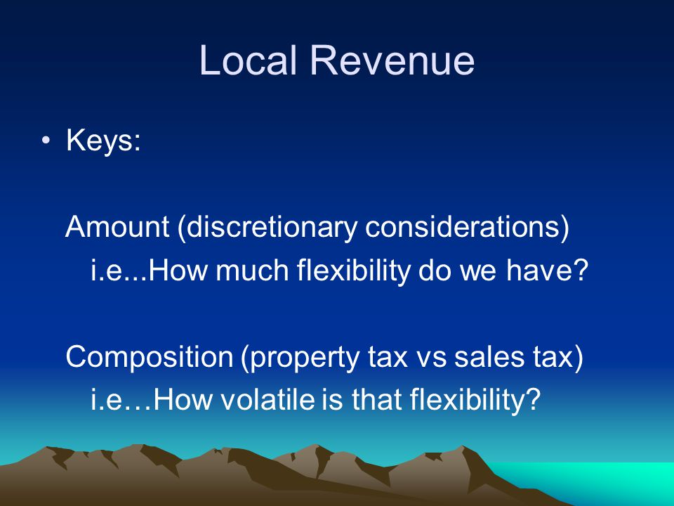 Local Revenue Keys: Amount (discretionary considerations) i.e...How much flexibility do we have? Composition (property tax vs sales tax) i.e…How volat