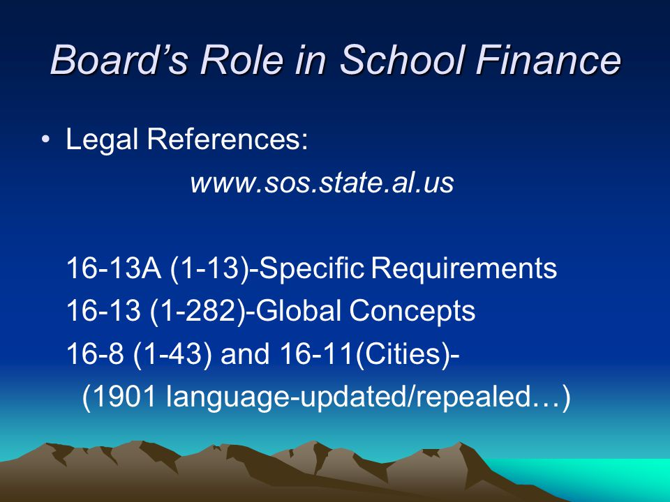 Board's Role in School Finance Legal References: www.sos.state.al.us 16-13A (1-13)-Specific Requirements 16-13 (1-282)-Global Concepts 16-8 (1-43) and