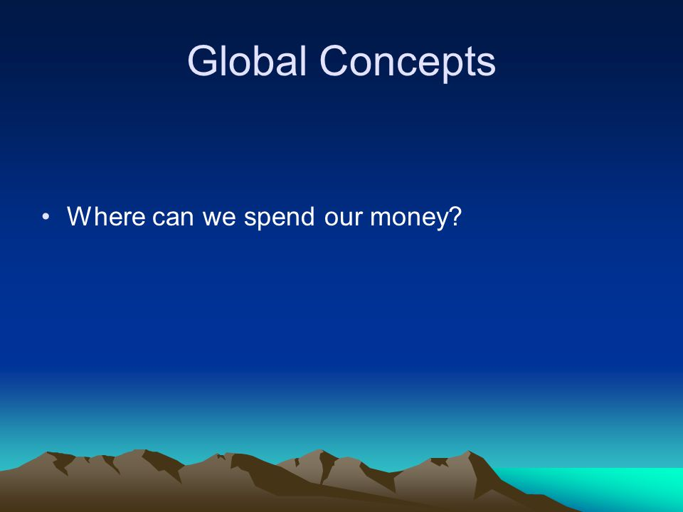 Global Concepts Where can we spend our money?