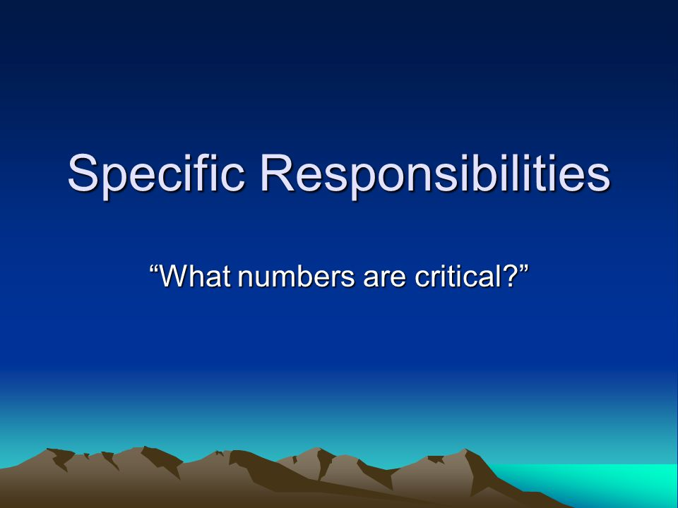 Specific Responsibilities What numbers are critical?