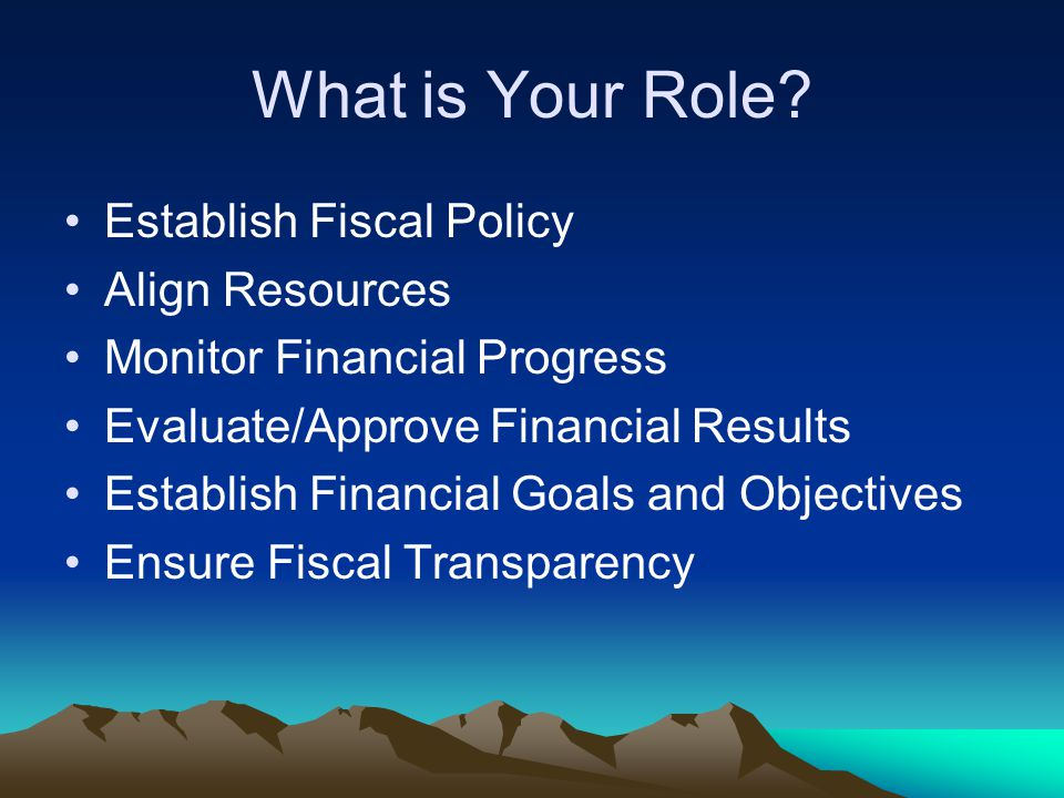 What is Your Role? Establish Fiscal Policy Align Resources Monitor Financial Progress Evaluate/Approve Financial Results Establish Financial Goals and