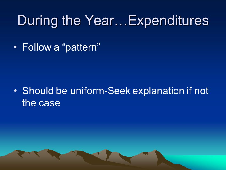 """During the Year…Expenditures Follow a """"pattern"""" Should be uniform-Seek explanation if not the case"""