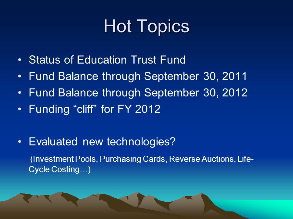 Hot Topics Status of Education Trust Fund Fund Balance through September 30, 2011 Fund Balance through September 30, 2012 Funding cliff for FY 2012 Evaluated new technologies.