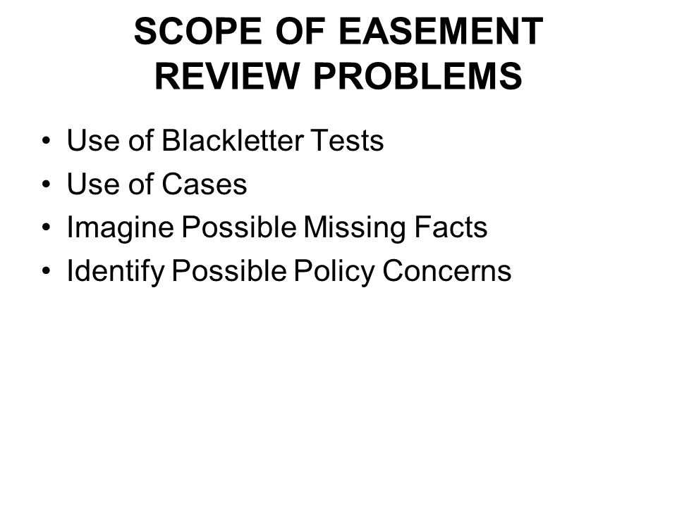 SCOPE OF EASEMENT REVIEW PROBLEMS Use of Blackletter Tests Use of Cases Imagine Possible Missing Facts Identify Possible Policy Concerns