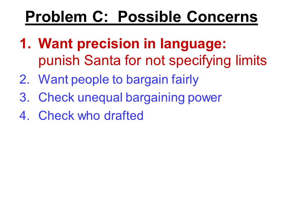 Problem C: Possible Concerns 1.Want precision in language: punish Santa for not specifying limits 2.Want people to bargain fairly 3.Check unequal bargaining power 4.Check who drafted