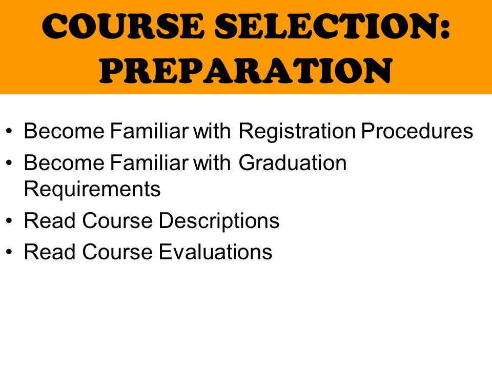 COURSE SELECTION: PREPARATION Become Familiar with Registration Procedures Become Familiar with Graduation Requirements Read Course Descriptions Read Course Evaluations
